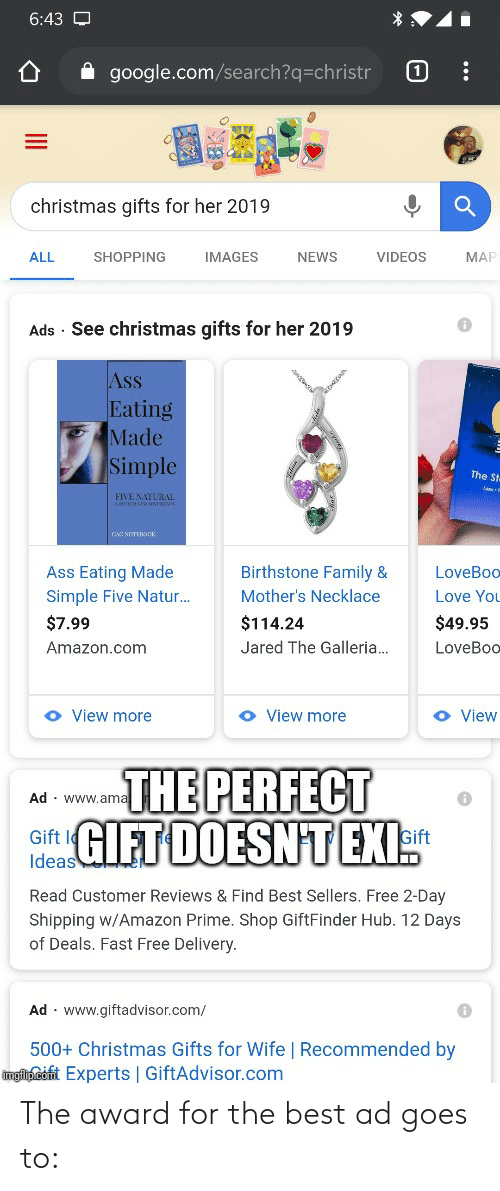 Ass Eating: 6:43 O  A google.com/search?q=christr  christmas gifts for her 2019  ALL  SHOPPING  IMAGES  NEWS  VIDEOS  MAR  Ads · See christmas gifts for her 2019  Ass  Eating  Made  Simple  The St  FIVE NATURAL  LAKTOSTnTs  GNG NOTEROOK  Birthstone Family &  Ass Eating Made  Simple Five Natur..  LoveBoo  Mother's Necklace  Love You  $7.99  $114.24  $49.95  Amazon.com  Jared The Galleria.  LoveBoo  O View more  o View  O View more  Ad · www.ama  GIFT DOESN'T EXI:  Gift Ie  Ideas  Gift  Read Customer Reviews & Find Best Sellers. Free 2-Day  Shipping w/Amazon Prime. Shop GiftFinder Hub. 12 Days  of Deals. Fast Free Delivery.  Ad · www.giftadvisor.com/  500+ Christmas Gifts for Wife | Recommended by  ingip.cofit Experts | GiftAdvisor.com The award for the best ad goes to: