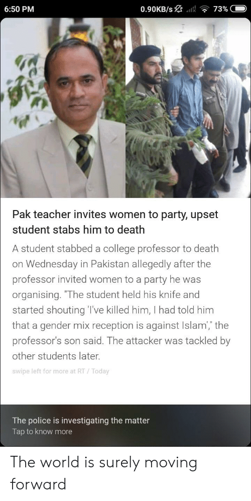 """College, Party, and Police: 6:50 PM  Pak teacher invites women to party, upset  student stabs him to death  A student stabbed a college professor to death  on Wednesday in Pakistan allegedly after the  professor invited women to a party he was  organising. """"The student held his knife and  started shouting T've killed him, I had told him  that a gender mix reception is against Islam,"""" the  professor's son said. The attacker was tackled by  other students later.  swipe left for more at RT/Today  The police is investigating the matter  Tap to know more The world is surely moving forward"""