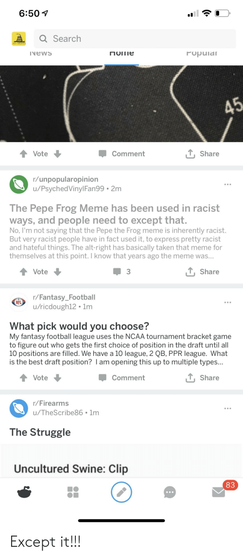pepe frog: 6:50 V  Search  vewS  rupuia  Vote  Comment  Share  r/unpopularopinion  u/PsychedVinylFan99 2m  The Pepe Frog Meme has been used in racist  ways, and people need to except that.  No, I'm not saying that the Pepe the Frog meme is inherently racist.  But very racist people have in fact used it, to express pretty racist  and hateful things. The alt-right has basically taken that meme for  themselves at this point. I know that years ago the meme was.  Vote  Share  r/Fantasy_Football  u/ricdough12 1m  NFL  What pick would you choose?  My fantasy football league uses the NCAA tournament bracket game  to figure out who gets the first choice of position in the draft until all  10 positions are filled. We have a 10 league, 2 QB, PPR league. What  is the best draft position? I am opening this up to multiple types.  Vote  Comment  TShare  r/Firearms  u/TheScribe86 1m  The Struggle  Uncultured Swine: Clip  83 Except it!!!