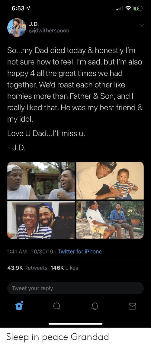 Best Friend, Dad, and Iphone: 6:53  J.D.  @jdwitherspoon  CKE  So...my Dad died today & honestly I'm  not sure how to feel. I'm sad, but I'm also  happy 4 all the great times we had  together. We'd roast each other like  homies more than Father & Son, and I  really liked that. He was my best friend &  my idol.  Love U Dad...I'll miss u.  - J.D.  1:41 AM 10/30/19 Twitter for iPhone  43.9K Retweets 146K Likes  Tweet your reply Sleep in peace Grandad