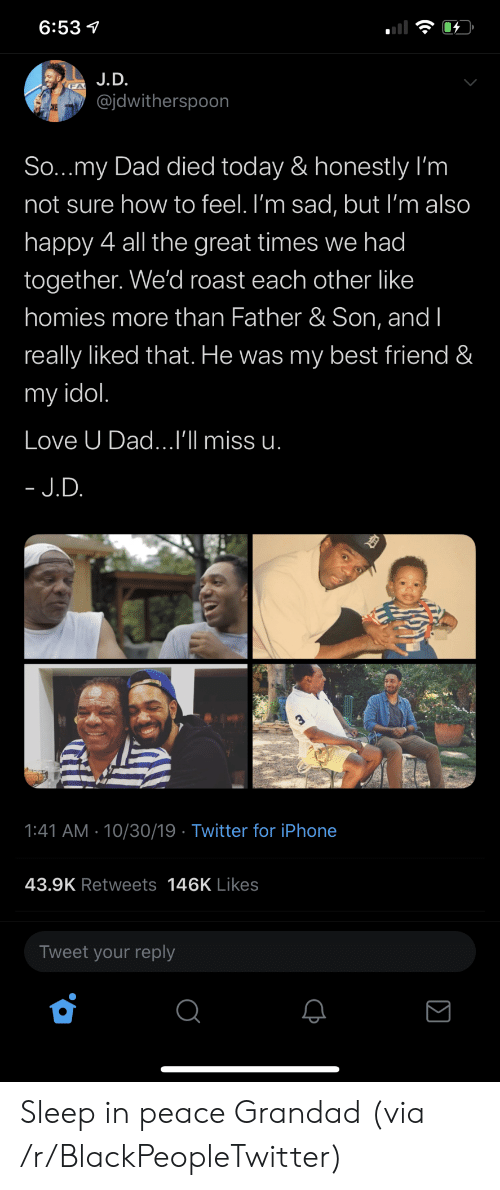 Im Not Sure: 6:53  J.D.  @jdwitherspoon  CKE  So...my Dad died today & honestly I'm  not sure how to feel. I'm sad, but I'm also  happy 4 all the great times we had  together. We'd roast each other like  homies more than Father & Son, and I  really liked that. He was my best friend &  my idol.  Love U Dad...I'll miss u.  - J.D.  1:41 AM 10/30/19 Twitter for iPhone  43.9K Retweets 146K Likes  Tweet your reply Sleep in peace Grandad (via /r/BlackPeopleTwitter)