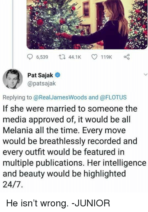 Melania: 6,539 4.K 119K  Pat Sajak  @patsajak  Replying to @RealJamesWoods and @FLOTUS  If she were married to someone the  media approved of, it would be all  Melania all the time. Every move  would be breathlessly recorded and  every outfit would be featured in  multiple publications. Her intelligence  and beauty would be highlighted He isn't wrong. -JUNIOR