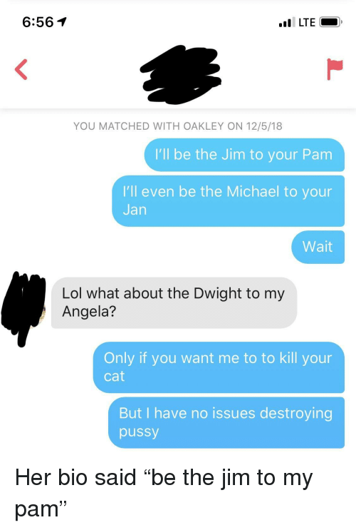 """Lol, Pussy, and Michael: 6:561  YOU MATCHED WITH OAKLEY ON 12/5/18  I'll be the Jim to your Pam  I'll even be the Michael to your  Jan  Wait  Lol what about the Dwight to my  Angela?  Only if you want me to to kill your  Cat  But I have no issues destroying  pussy Her bio said """"be the jim to my pam"""""""