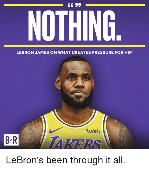 LeBron James, Pressure, and Lebron: 6 99  NOTHING  LEBRON JAMES ON WHAT CREATES PRESSURE FOR HIM  wish  BR AKERS LeBron's been through it all.
