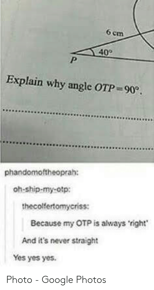 angle: 6 em  40  Explain why angle OTP 90.  phandomoftheoprah:  oh-ship-my-otp:  thecolfertomyeriss:  Because my OTP is always right  And it's never straight  Yes yes yes. Photo - Google Photos