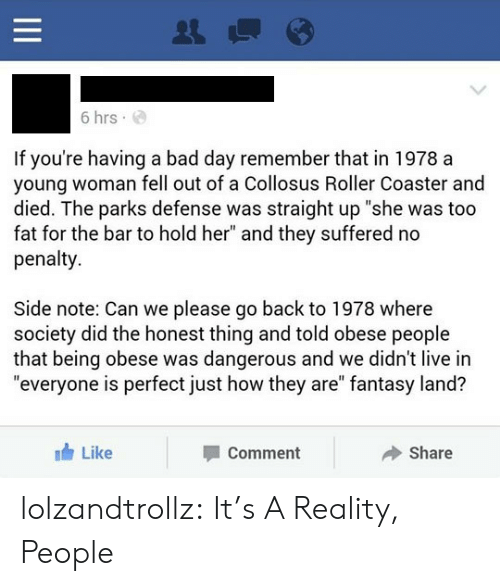 "Bad, Bad Day, and Tumblr: 6 hrs  If you're having a bad day remember that in 1978 a  young woman fell out of a Collosus Roller Coaster and  died. The parks defense was straight up ""she was too  fat for the bar to hold her"" and they suffered no  penalty  Side note: Can we please go back to 1978 where  society did the honest thing and told obese people  that being obese was dangerous and we didn't live in  ""everyone is perfect just how they are"" fantasy land?  Like  Share  Comment  II lolzandtrollz:  It's A Reality, People"