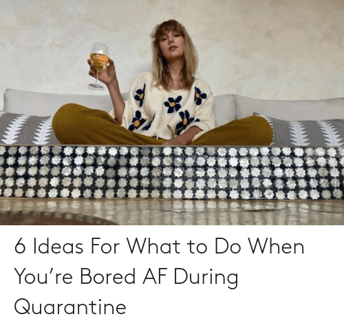 AF: 6 Ideas For What to Do When You're Bored AF During Quarantine
