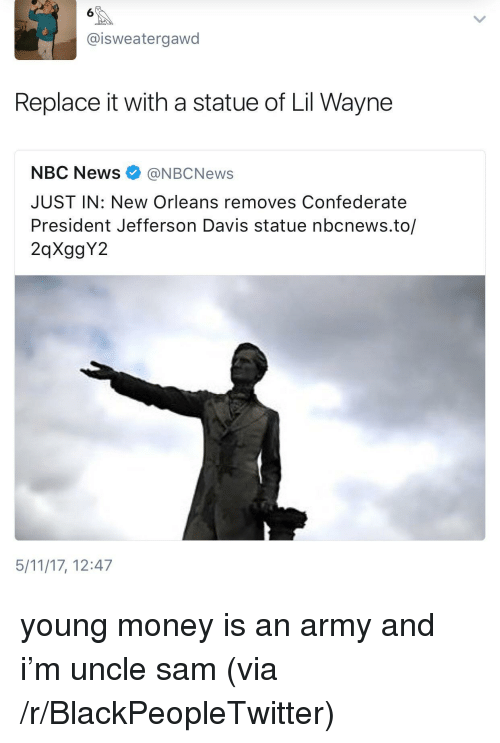 Blackpeopletwitter, Lil Wayne, and Money: 6  @isweatergawd  Replace it with a statue of Lil Wayne  NBC News@NBCNews  JUST IN: New Orleans removes Confederate  President Jefferson Davis statue nbcnews.to/  2qXggY2  5/11/17, 12:47 <p>young money is an army and i&rsquo;m uncle sam (via /r/BlackPeopleTwitter)</p>