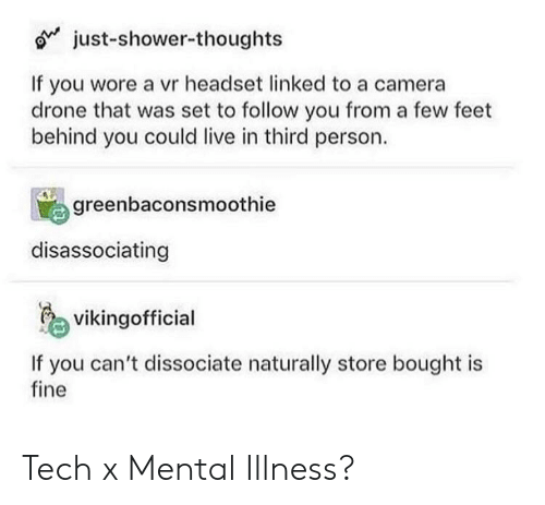 Drone, Shower, and Shower Thoughts: 6* just-shower-thoughts  If you wore a vr headset linked to a camera  drone that was set to follow you from a few feet  behind you could live in third person.  greenbaconsmoothie  disassociating  vikingofficial  If you can't dissociate naturally store bought is  fine Tech x Mental Illness?