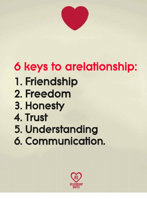 Memes, Quotes, and Freedom: 6 keys to arelationship:  1. Friendship  2. Freedom  3. Honesty  4. Trust  5. Understanding  6. Communication.  RO  RELATIONSHIP  QUOTES