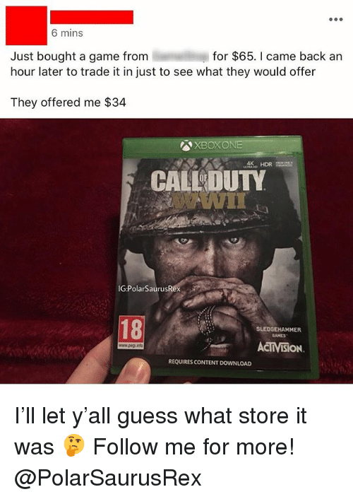 Memes, Game, and Guess: 6 mins  for $65. I came back an  Just bought a game from  hour later to trade it in just to see what they would offer  They offered me $34  XBOXONE  CALDUTY  IG:PolarSaurusR  18  SLEDGEHAMMER  CAMES  ACMISioN  www.peg  REQUIRES CONTENT DOWNLOAD I'll let y'all guess what store it was 🤔 Follow me for more! @PolarSaurusRex