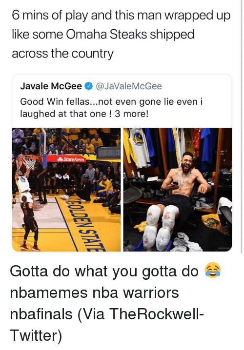 Omaha: 6 mins of play and this man wrapped up  like some Omaha Steaks shipped  across the country  Javale McGee @JaValeMcGee  Good Win fellas...not even gone lie even i  laughed at that one ! 3 more!  UnBa.co  State Farm Gotta do what you gotta do 😂 nbamemes nba warriors nbafinals (Via TheRockwell-Twitter)