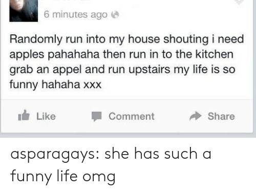 Funny, Life, and My House: 6 minutes ago  Randomly run into my house shouting i need  apples pahahaha then run in to the kitchen  grab an appel and run upstairs my life is so  funny hahaha xxx  Like  Comment  Share asparagays:  she has such a funny life omg
