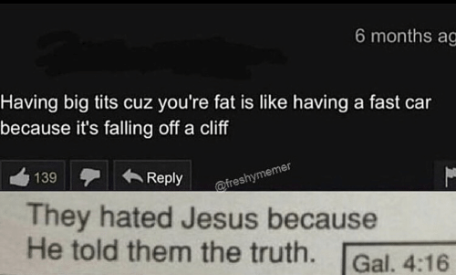 Jesus, Tits, and Big Tits: 6 months ag  Having big tits cuz you're fat is like having a fast car  because it's falling off a cliff  139  Reply  @freshymemer  They hated Jesus because  He told them the truth.  Gal. 4:16