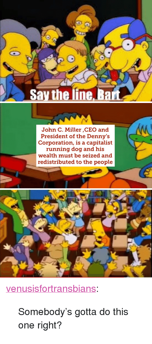 "Gotta Do This: (6  Say the line Bart   John C. Miller ,CEO and  President of the Denny's  Corporation, is a capitalist  running dog and his  wealth must be seized and  redistributed to the people <p><a href=""http://venusisfortransbians.tumblr.com/post/159960935319/somebodys-gotta-do-this-one-right"" class=""tumblr_blog"">venusisfortransbians</a>:</p><blockquote><p>Somebody's gotta do this one right?</p></blockquote>"
