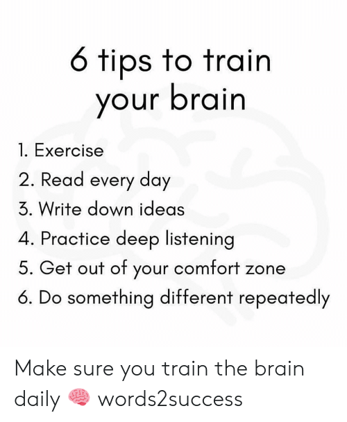 Memes, Brain, and Exercise: 6 tips to train  your brain  l. Exercise  2. Read every day  3. Write down ideas  4. Practice deep listenina  5. Get out of your comfort zone  6. Do something different repeatedly Make sure you train the brain daily 🧠 words2success