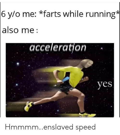 Running, Yes, and Speed: 6 y/o me: *farts while running*  also me  acceleration  yes Hmmmm..enslaved speed