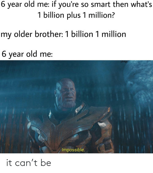 brother: 6 year old me: if you're so smart then what's  1 billion plus 1 million?  my older brother: 1 billion 1 million  6 year old me:  u/h4ge  Impossible. it can't be