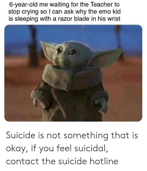 razor blade: 6-year-old me waiting for the Teacher to  stop crying soI can ask why the emo kid  is sleeping with a razor blade in his wrist Suicide is not something that is okay, if you feel suicidal, contact the suicide hotline