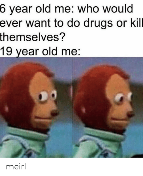 Drugs, Old, and MeIRL: 6 year old me: who would  ever want to do drugs or kill  themselves?  19 year old me: meirl