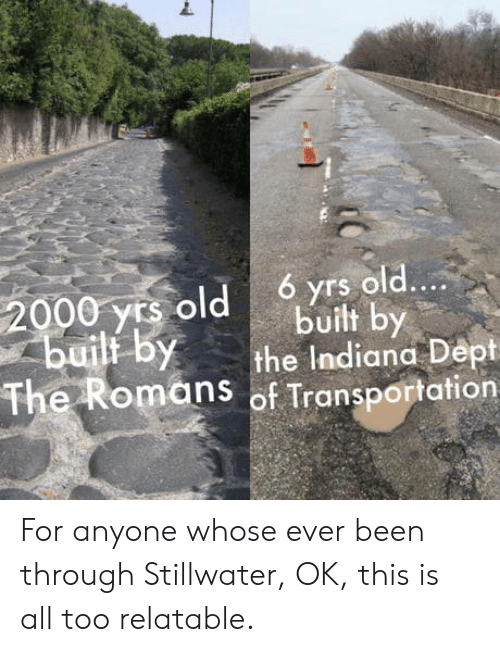 Indiana: 6 yrs old....  2000 yrs old  builf by  built by  the Indiana Dept  The Romans of Transportation For anyone whose ever been through Stillwater, OK, this is all too relatable.