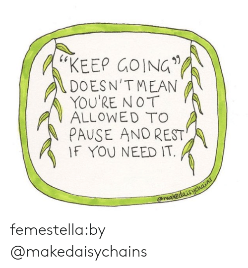 """Target, Tumblr, and Blog: 60  """"KEEP GOING  DOESN'TMEAN  YOU'RE NOT  ALLOWEDTO  PAUSE AND REST  IF YOU NEED IT.  -  arma femestella:by @makedaisychains"""