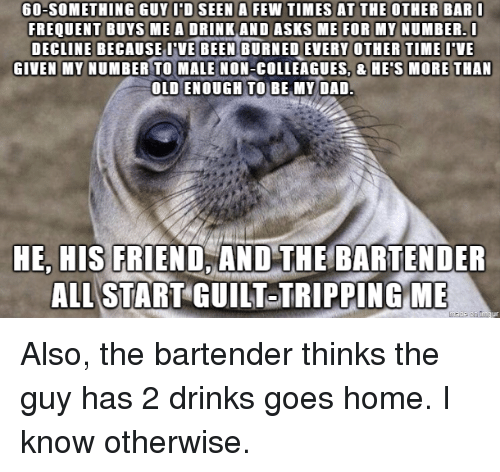 Dad, Home, and Old: 60-SOMETHING GUYIDSEEN A FEW TIMES AT THE OTHER BAR  FREQUENT BUYS MEA DRINK AND ASKS ME FOR MY NUMBER.  DECLINE BECAUSE VE BURNED EVERY OTHER TIMEVE  GIVEN MY NUMBER TO MALE NON-COLLEAGUES, & HE'S MORE THAN  OLD ENOUGH TO BE MY DAD  BEEN  HE, HIS FRIEND,AND THE BARTENDER  ALL START GUILT TRIPPINGME Also, the bartender thinks the guy has 2 drinks  goes home. I know otherwise.