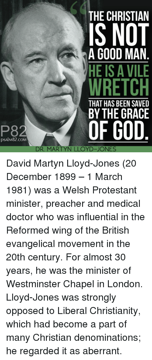 Doctor, God, and Doctor Who: 60  THE CHRISTIAN  IS NOT  WRETCH  OF GOD  A GOOD MAN  HE IS A VILE  THAT HAS BEEN SAVED  BY THE GRACE  P82  psAlM82.coM  DR. MARTYN LLOYD-JONES David Martyn Lloyd-Jones (20 December 1899 – 1 March 1981) was a Welsh Protestant minister, preacher and medical doctor who was influential in the Reformed wing of the British evangelical movement in the 20th century. For almost 30 years, he was the minister of Westminster Chapel in London. Lloyd-Jones was strongly opposed to Liberal Christianity, which had become a part of many Christian denominations; he regarded it as aberrant.
