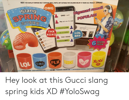 """Children, Gucci, and Lol: 6021 FOR DISPLAY PURPOSE ONLY CONTAINS SMALL PARTS, NOT SUITABLE FOR CHILDREN BELOW 15 YEARS OLD. PRODUCT: SPRING  Slang  OMG  SPRING  流行语弹簧  eChat  Digemari ramai!  POPULAR!  WON  OMG I win!  Piz tell me it's real  ur dreaming LOL  Selly  want to try a ddferent place  THX  Eric Alice (2)  How about you  XOXO  ХОХО  no, ur lucky!  LOL  BFF  Emma  t ey e  THX! XOXO  O Jane  u're my BFF!  Mike  Summer breeze  Sa whes the s  Styles  Jenis  LOL OMG  PLZ THX  Xaxo  BFF  PERHATIAN  JANGAN MASUKKAN SILING  SEKIRA """"CAPSULE PRODUK HABIS  注意 产品售完后,请勿再入钱  TIDAK SESUAI UNTUK KANAK IS TAR REBAWAH  此类产品不透合十五岁以下直 Hey look at this Gucci slang spring kids XD #YoloSwag"""