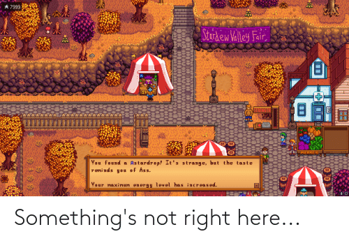 sher: 61 EPS  * 7999  Stardew Valley Fair,  SHER  STRENGTH  PIERRE'S  You found oa kstardrop! It's strange, but the taste  reminds you of Ass.  Your maximum energy level has increased.  ECH  000 Something's not right here...