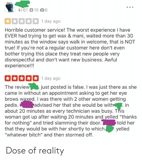 """Bitch, The Worst, and True: 6115 6  1 day ago  Horrible customer service! The worst experience I have  EVER had trying to get wax & mani, waited more than 30  minutes as the window says walk in welcome, that is NOT  true! If you're not a regular customer here don't even  bother trying this place they treat new people very  disrespectful and don't want new business. Awful  experience!!!  1 day ago  The review just posted is false. I was just there as she  came in without an appointment asking to get her eye  brows waxed. I was there with 2 other women getting  pedis.  about 20 minutes as every technician was busy. This  woman got up after waiting 20 minutes and yelled """"thanks  for nothing"""" and tried slamming their door.  that they would be with her shortly to which  """"whatever bitch"""" and then stormed off.  advised her that she would be with. in  told her  yelled Dose of reality"""