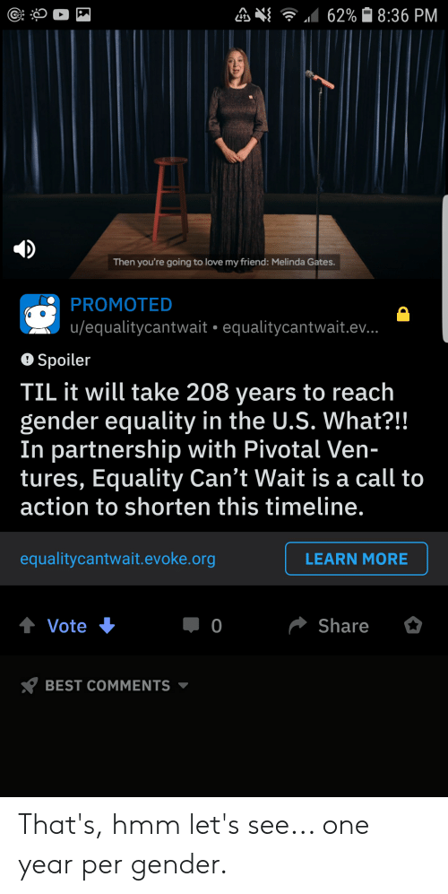 Love, Best, and Libertarian: 62% 8:36 PM  Then you're going to love my friend: Melinda Gates.  PROMOTED  u/equalitycantwait equalitycantwait.ev..  Spoiler  TIL it will take 208 years to reach  gender equality in the U.S. What?!!  In partnership with Pivotal Ven-  tures, Equality Can't Wait is a call to  action to shorten this timeline.  equalitycantwait.evoke.org  LEARN MORE  Share  О  Vote  BEST COMMENTS That's, hmm let's see... one year per gender.