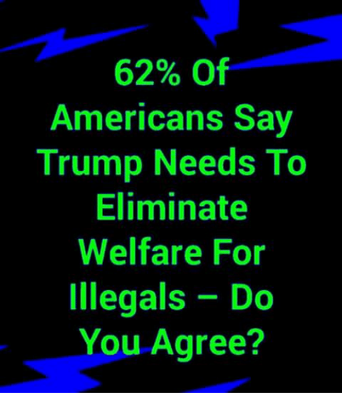 Memes, Trump, and 🤖: 62% Of  Americans Say  Trump Needs To  Eliminate  Welfare For  Illegals Do  You Agree?
