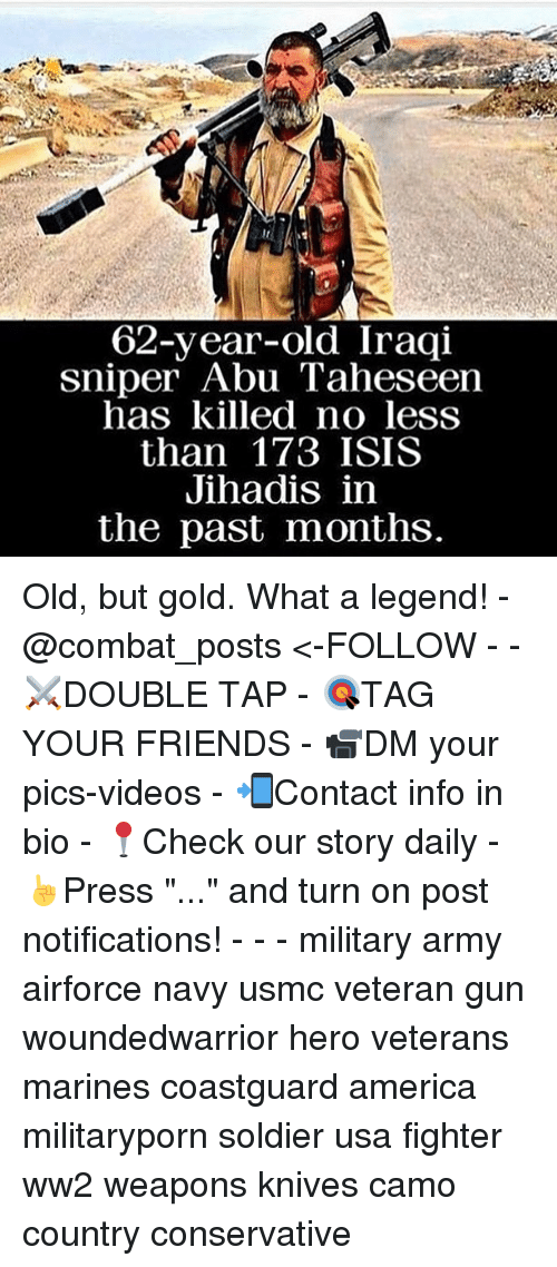 "America, Friends, and Isis: 62-year-old Iraqi  sniper  Abu Taheseen  has killed no less  than 173 ISIS  Jihadis in  the past months. Old, but gold. What a legend! - @combat_posts <-FOLLOW - - ⚔️DOUBLE TAP - 🎯TAG YOUR FRIENDS - 📹DM your pics-videos - 📲Contact info in bio - 📍Check our story daily - ☝️Press ""..."" and turn on post notifications! - - - military army airforce navy usmc veteran gun woundedwarrior hero veterans marines coastguard america militaryporn soldier usa fighter ww2 weapons knives camo country conservative"