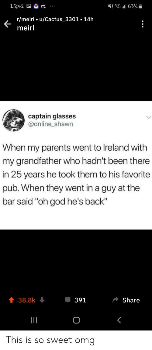 "25 Years: 63%  15842  r/meirl u/Cactus_3301.14h  meirl  captain glasses  @online_shawn  When my parents went to Ireland with  my grandfather who hadn't been there  in 25 years he took them to his favorite  pub. When they went in a guy at the  bar said ""oh god he's back""  391  Share  38,8k  о This is so sweet omg"