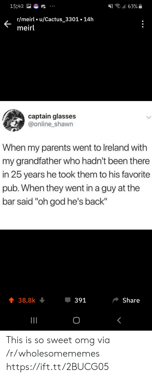 "25 Years: 63%  15842  r/meirl u/Cactus_3301.14h  meirl  captain glasses  @online_shawn  When my parents went to Ireland with  my grandfather who hadn't been there  in 25 years he took them to his favorite  pub. When they went in a guy at the  bar said ""oh god he's back""  391  Share  38,8k  о This is so sweet omg via /r/wholesomememes https://ift.tt/2BUCG05"