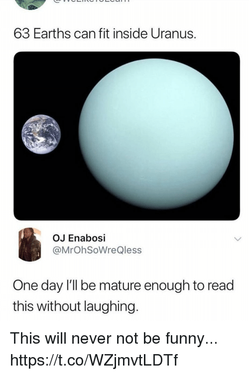 Funny, Never, and Uranus: 63 Earths can fit inside Uranus.  OJ Enabosi  @MrOhSoWreQless  One day l'll be mature enough to read  this without laughing. This will never not be funny... https://t.co/WZjmvtLDTf