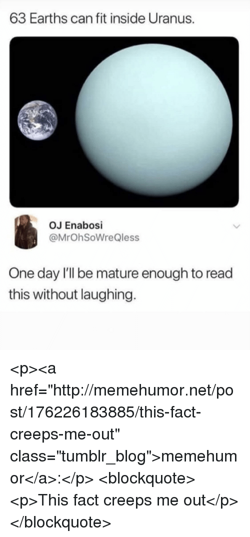 "Tumblr, Blog, and Http: 63 Earths can fit inside Uranus.  OJ Enabosi  @MrOhSoWreQless  One day I'Il be mature enough to read  this without laughing <p><a href=""http://memehumor.net/post/176226183885/this-fact-creeps-me-out"" class=""tumblr_blog"">memehumor</a>:</p>  <blockquote><p>This fact creeps me out</p></blockquote>"