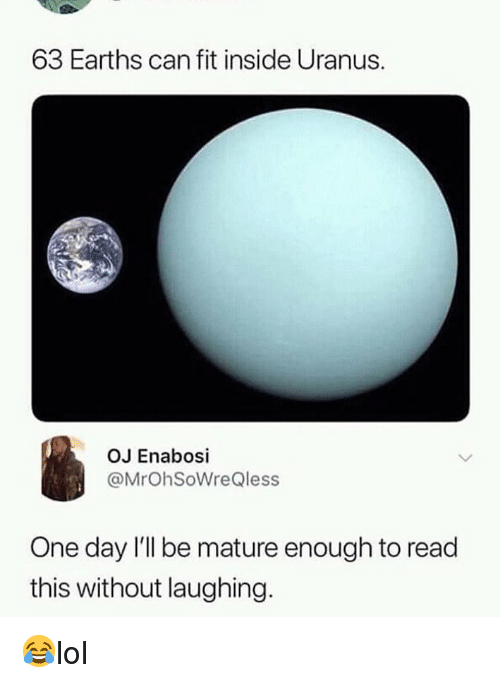Memes, 🤖, and Uranus: 63 Earths can fit inside Uranus.  OJ Enabosi  @MrOhSoWreQless  One day l'll be mature enough to read  this without laughing. 😂lol