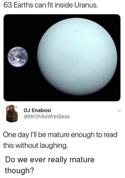 Memes, 🤖, and Uranus: 63 Earths can fit inside Uranus.  OJ Enabosi  @MrOhSoWreQless  One day 'll be mature enough to read  this without laughing. Do we ever really mature though?