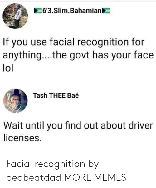 For Anything: 6'3.Slim.Bahamian  If you use facial recognition for  anything... .the govt has your face  lol  Tash THEE Baé  Wait until you find out about driver  licenses. Facial recognition by deabeatdad MORE MEMES