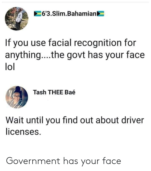 For Anything: 6'3.Slim.Bahamian  If you use facial recognition for  anything... .the govt has your face  lol  Tash THEE Baé  Wait until you find out about driver  licenses. Government has your face