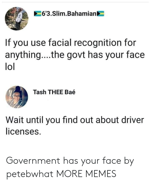 For Anything: 6'3.Slim.Bahamian  If you use facial recognition for  anything... .the govt has your face  lol  Tash THEE Baé  Wait until you find out about driver  licenses. Government has your face by petebwhat MORE MEMES
