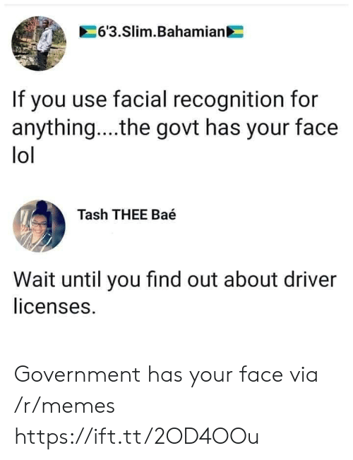 For Anything: 6'3.Slim.Bahamian  If you use facial recognition for  anything... .the govt has your face  lol  Tash THEE Baé  Wait until you find out about driver  licenses. Government has your face via /r/memes https://ift.tt/2OD4OOu