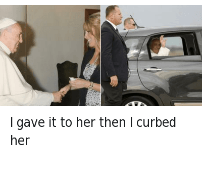 Church, Girls, and Pope Francis: I gave it to her then I curbed her I gave it to her then I curbed her
