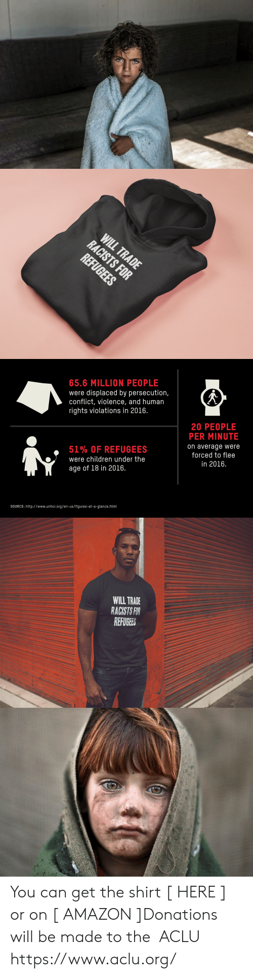 Racists: 65.6 MILLION PEOPLE  were displaced by persecution,  conflict, violence, and human  rights violations in 2016.  20 PEOPLE  PER MINUTE  on average were  forced to flee  in 2016.  51% OF REFUGEES  were children under the  age of 18 in 2016.  SOURCE: http://www.unhcr.org/en-us/figures-at-a-glance.html   WILL TRADE  RACISTS FOR  REFUGEES You can get the shirt [ HERE ] or on [ AMAZON ]Donations will be made to the   ACLU https://www.aclu.org/
