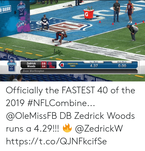 Memes, Run, and Verizon: 65  COMBINE  DISH  XF  IST RUN  2ND RUN  Zedrick DB  Woods64  Evan Worthington  0  UNOFFICIAL  TIMES  COMBINE  4.37  0.00  verizon Officially the FASTEST 40 of the 2019 #NFLCombine...  @OleMissFB DB Zedrick Woods runs a 4.29!!! 🔥 @ZedrickW https://t.co/QJNFkcifSe