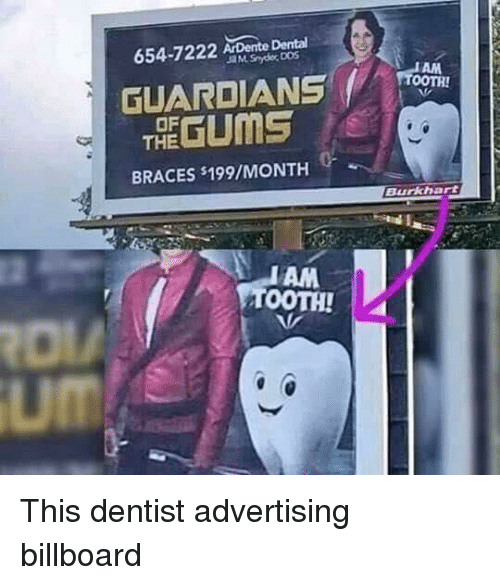 Billboard, Braces, and Advertising: 654-7222 ArDente Dental  GUARDIANS TA  THE GUMS  OF  BRACES s199/MONTH  Burkhart  AM  TOOTH!  um This dentist advertising billboard