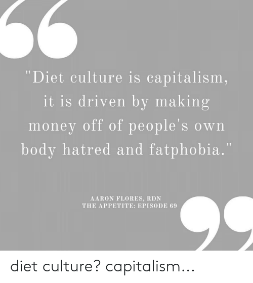 "Money, Tumblr, and Capitalism: 66  ""Diet culture is capitalism,  it is driven by making  money off of people's own  body hatred and fatphobia.""  AARON FLORES, RDN  THE APPETITE: EPISODE 69 diet culture? capitalism..."