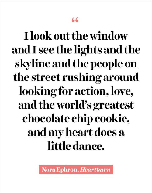 the street: 66  I look out the window  and I see the lights and the  skyline and the people on  the street rushing around  looking for action, love,  and the world's greatest  chocolate chip cookie,  and my heart does a  little dance.  Nora Ephron, Heartburn
